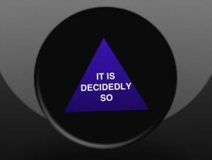 "My magic 8 ball says ""IT IS DECIDEDLY SO"""